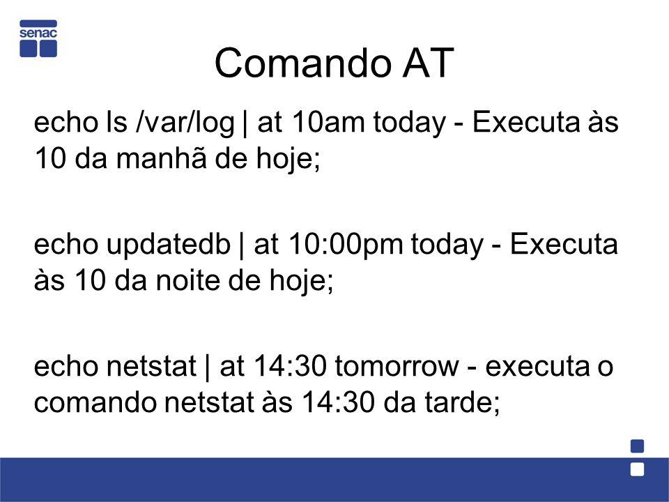 Comando AT echo ls /var/log | at 10am today - Executa às 10 da manhã de hoje; echo updatedb | at 10:00pm today - Executa às 10 da noite de hoje; echo