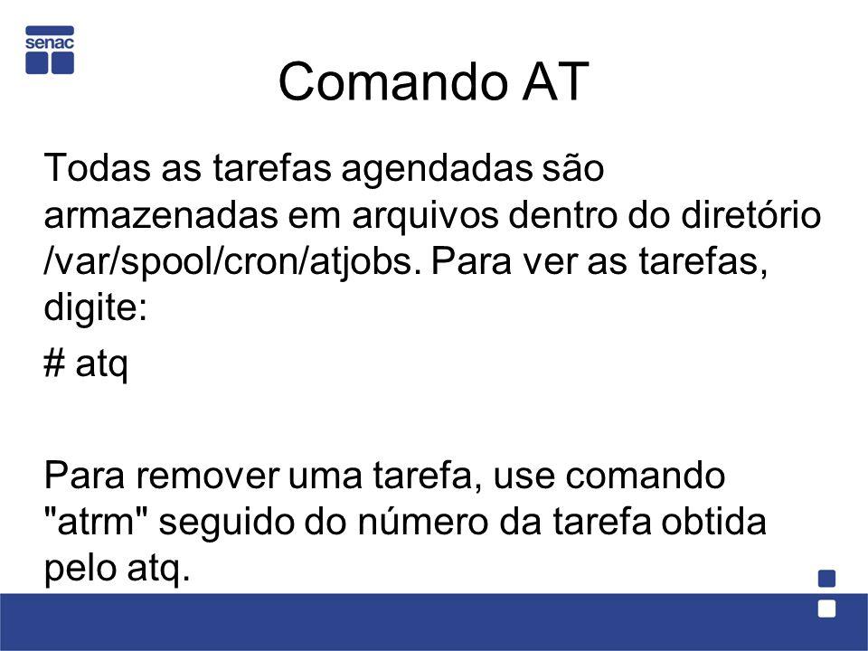 Comando AT Todas as tarefas agendadas são armazenadas em arquivos dentro do diretório /var/spool/cron/atjobs. Para ver as tarefas, digite: # atq Para