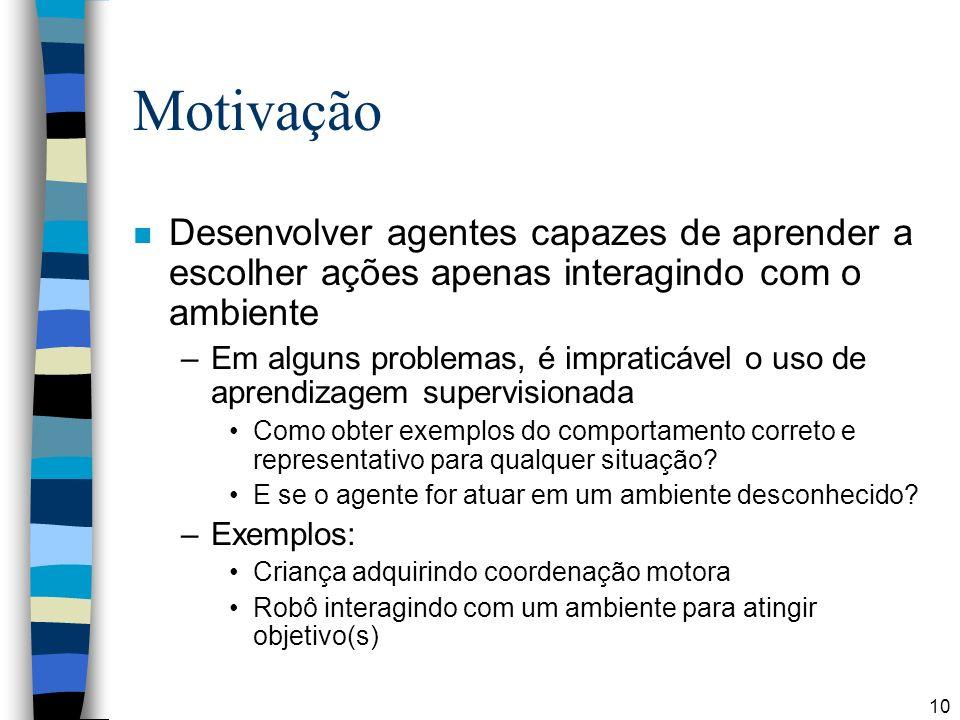 10 Motivação n Desenvolver agentes capazes de aprender a escolher ações apenas interagindo com o ambiente –Em alguns problemas, é impraticável o uso d