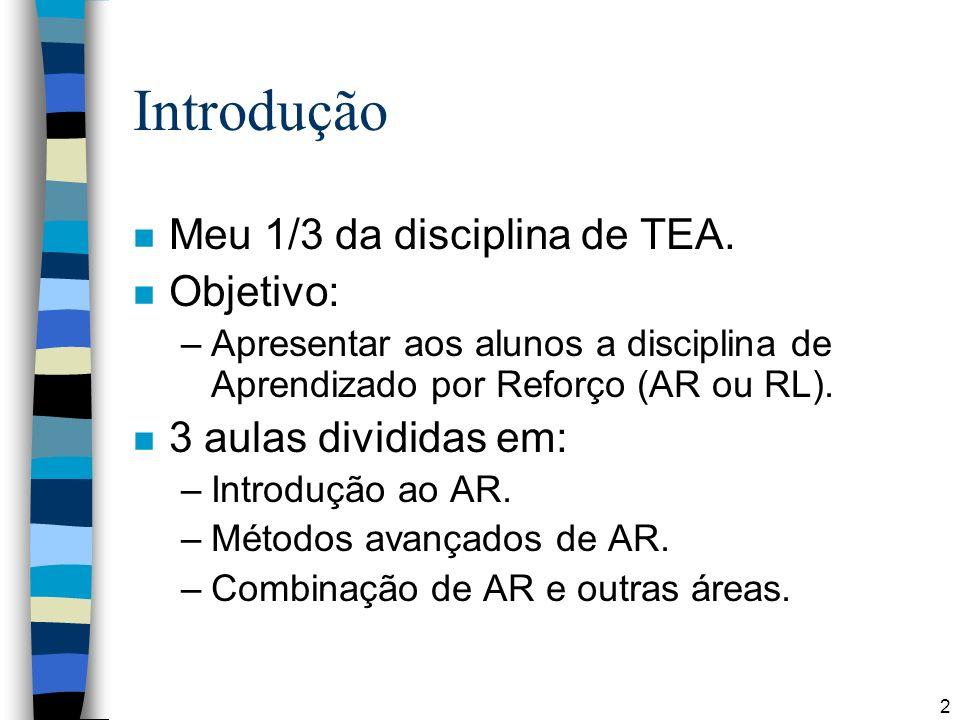 2 Introdução n Meu 1/3 da disciplina de TEA. n Objetivo: –Apresentar aos alunos a disciplina de Aprendizado por Reforço (AR ou RL). n 3 aulas dividida