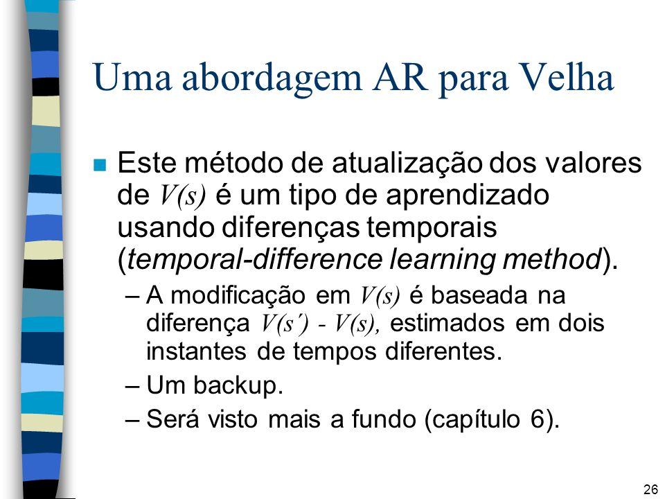 26 Uma abordagem AR para Velha Este método de atualização dos valores de V(s) é um tipo de aprendizado usando diferenças temporais (temporal-difference learning method).