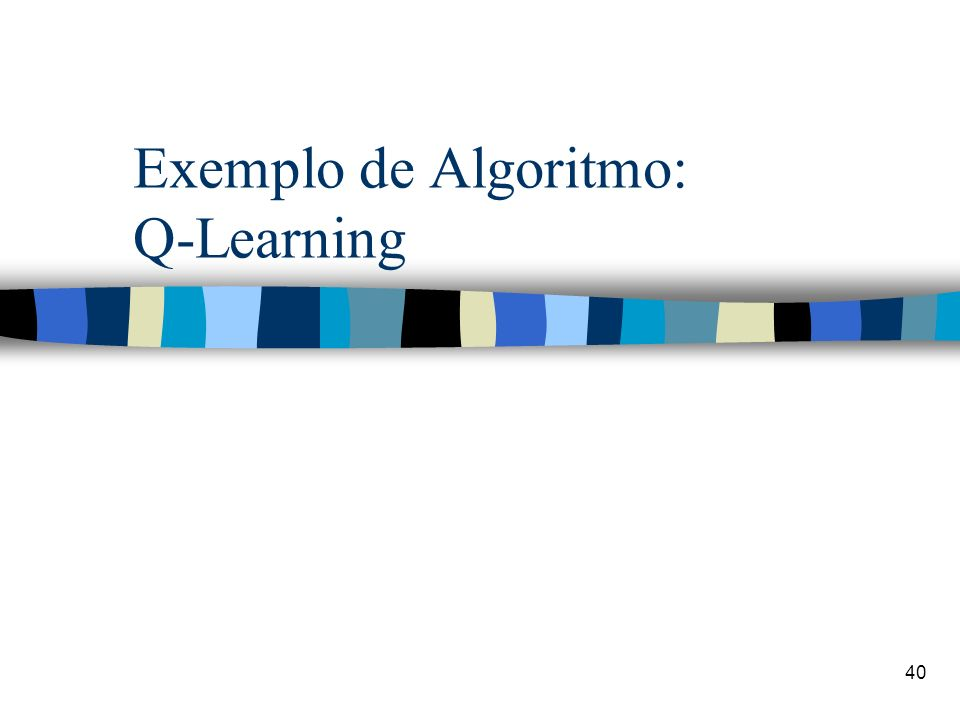 40 Exemplo de Algoritmo: Q-Learning