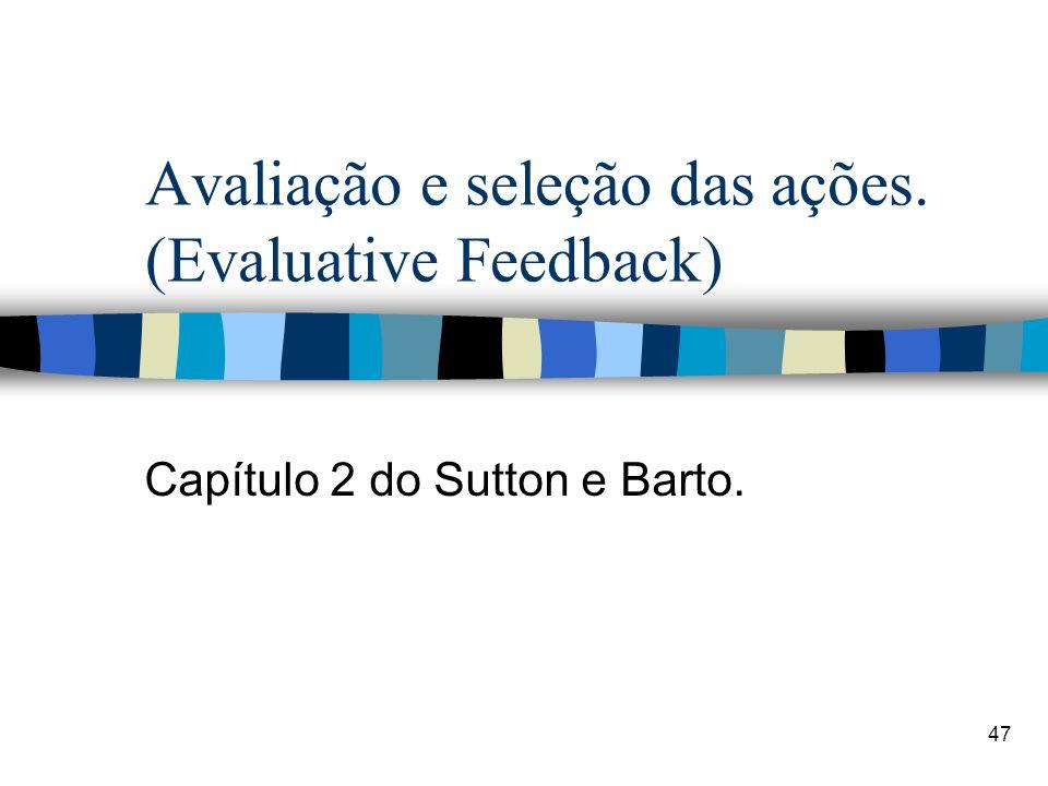 47 Avaliação e seleção das ações. (Evaluative Feedback) Capítulo 2 do Sutton e Barto.