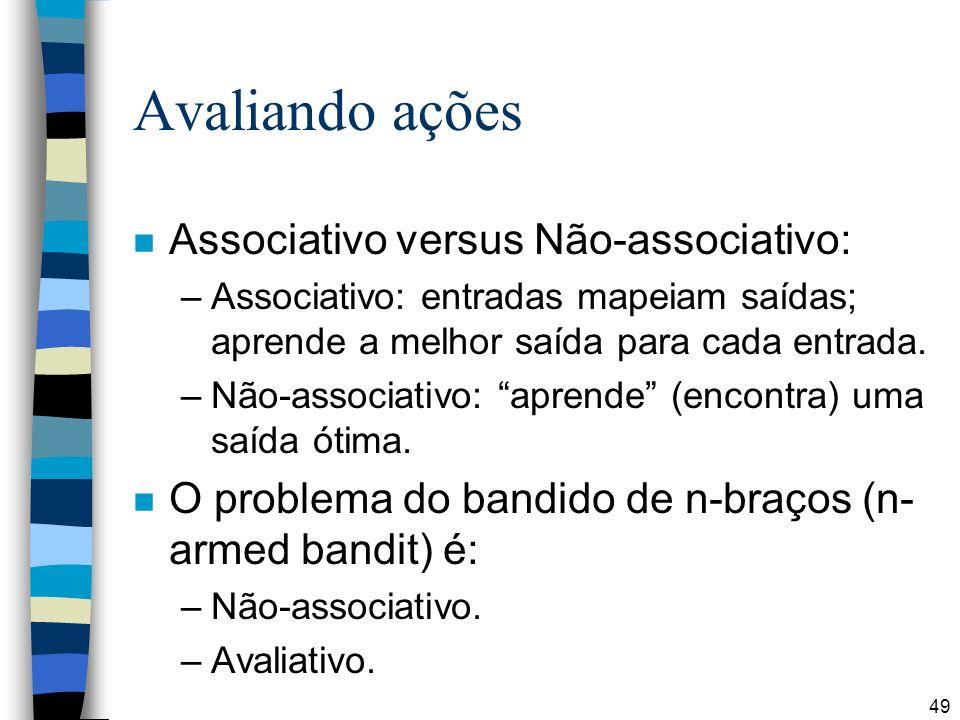 49 Avaliando ações n Associativo versus Não-associativo: –Associativo: entradas mapeiam saídas; aprende a melhor saída para cada entrada. –Não-associa