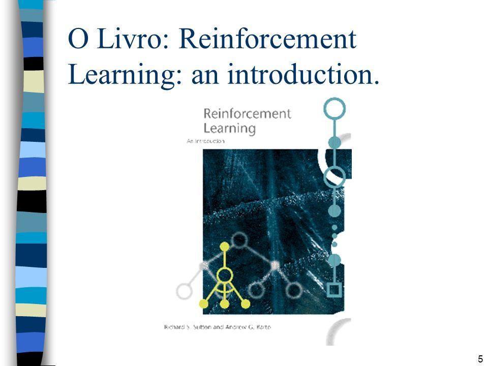 16 Aprendizado por Reforço RL System InputsOutputs (actions) Training Info = evaluations (rewards / penalties) Objetivo: conseguir o máximo de reforço possível