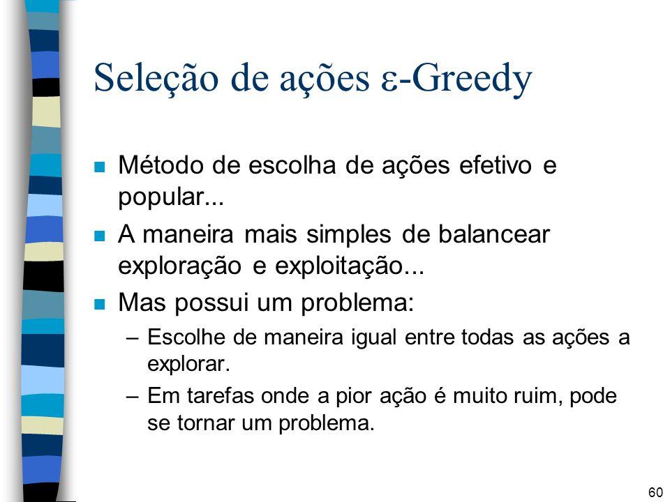 60 Seleção de ações -Greedy n Método de escolha de ações efetivo e popular... n A maneira mais simples de balancear exploração e exploitação... n Mas