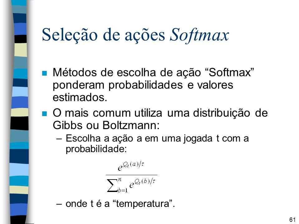 61 Seleção de ações Softmax n Métodos de escolha de ação Softmax ponderam probabilidades e valores estimados. n O mais comum utiliza uma distribuição