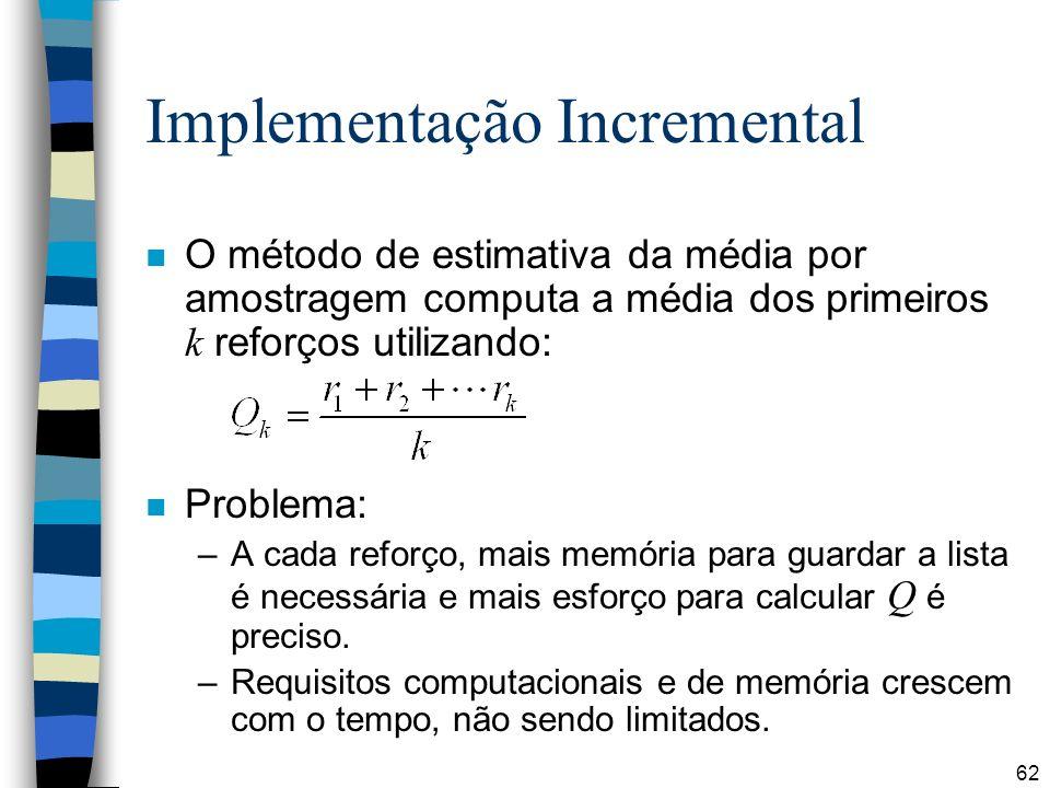 62 Implementação Incremental O método de estimativa da média por amostragem computa a média dos primeiros k reforços utilizando: n Problema: –A cada reforço, mais memória para guardar a lista é necessária e mais esforço para calcular Q é preciso.