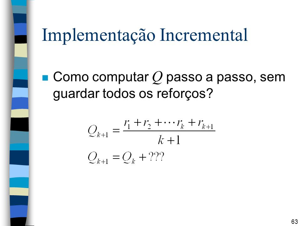 63 Implementação Incremental Como computar Q passo a passo, sem guardar todos os reforços?