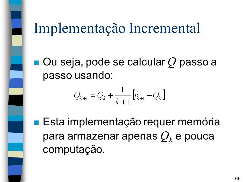 65 Implementação Incremental Ou seja, pode se calcular Q passo a passo usando: Esta implementação requer memória para armazenar apenas Q k e pouca computação.