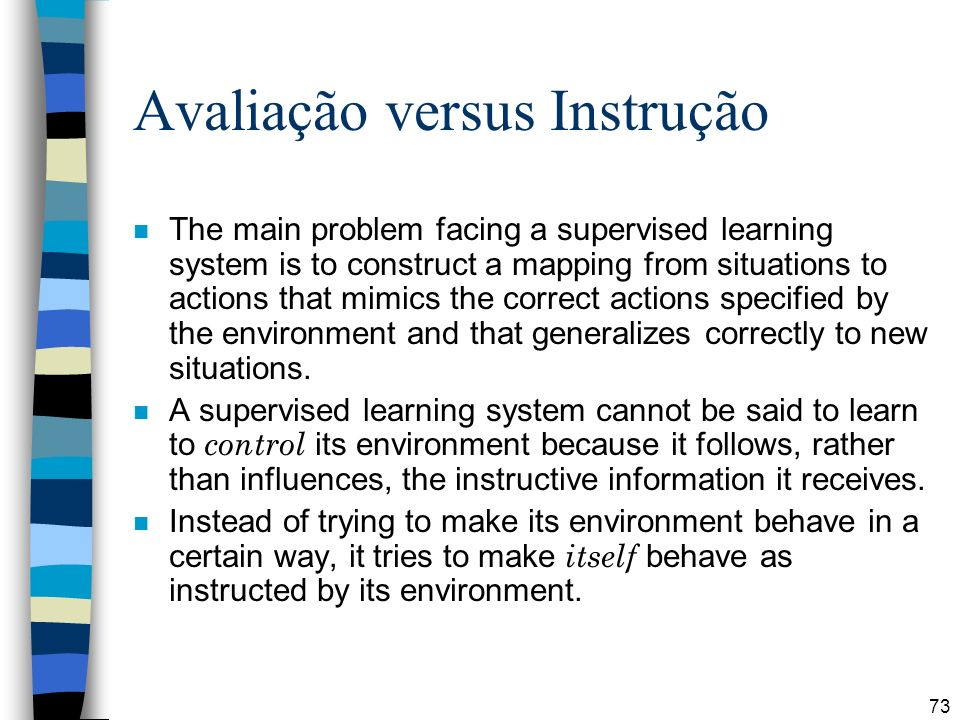 73 Avaliação versus Instrução n The main problem facing a supervised learning system is to construct a mapping from situations to actions that mimics