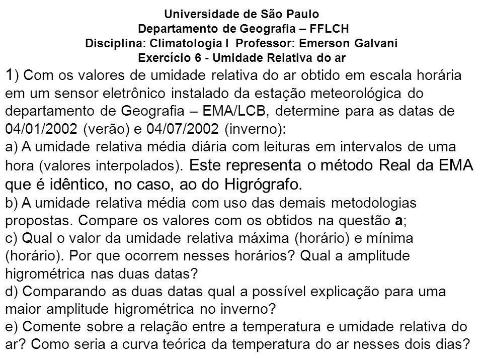Universidade de São Paulo Departamento de Geografia – FFLCH Disciplina: Climatologia I Professor: Emerson Galvani Exercício 6 - Umidade Relativa do ar