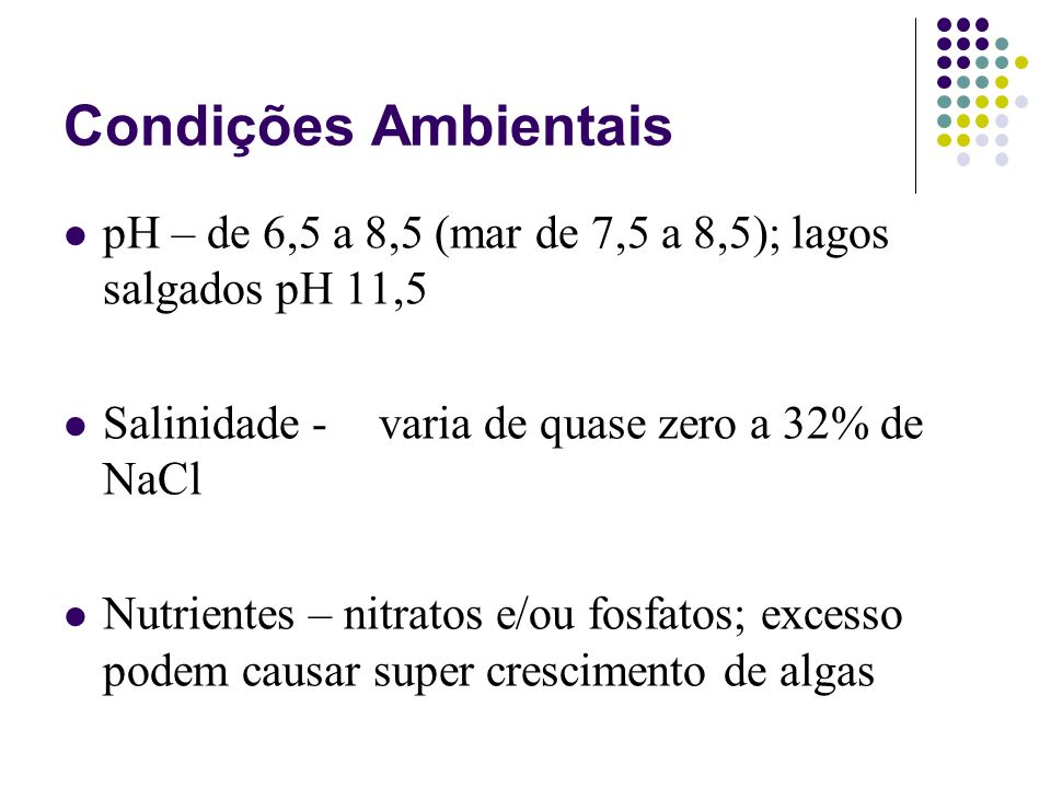 Condições Ambientais pH – de 6,5 a 8,5 (mar de 7,5 a 8,5); lagos salgados pH 11,5 Salinidade - varia de quase zero a 32% de NaCl Nutrientes – nitratos