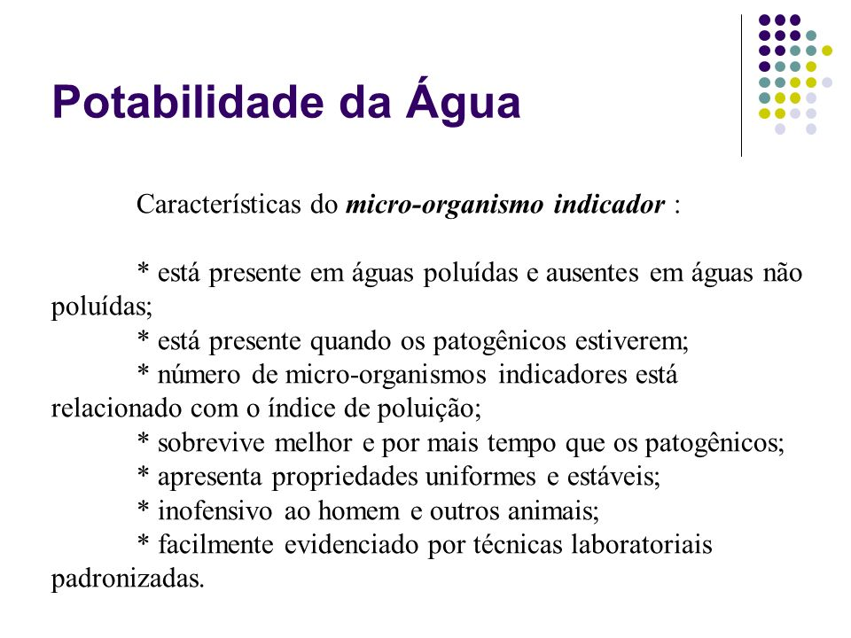 Potabilidade da Água Características do micro-organismo indicador : * está presente em águas poluídas e ausentes em águas não poluídas; * está present