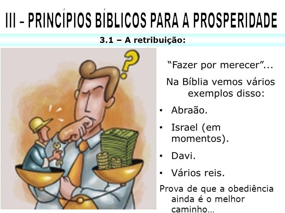3.1 – A retribuição: Fazer por merecer... Na Bíblia vemos vários exemplos disso: Abraão. Israel (em momentos). Davi. Vários reis. Prova de que a obedi