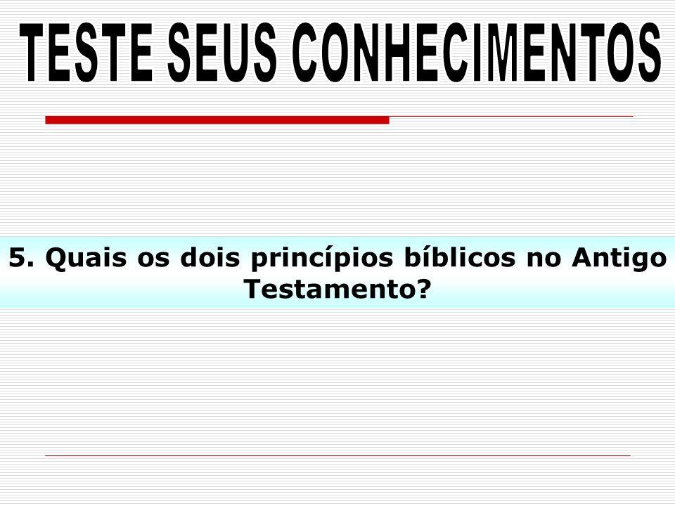 5. Quais os dois princípios bíblicos no Antigo Testamento?