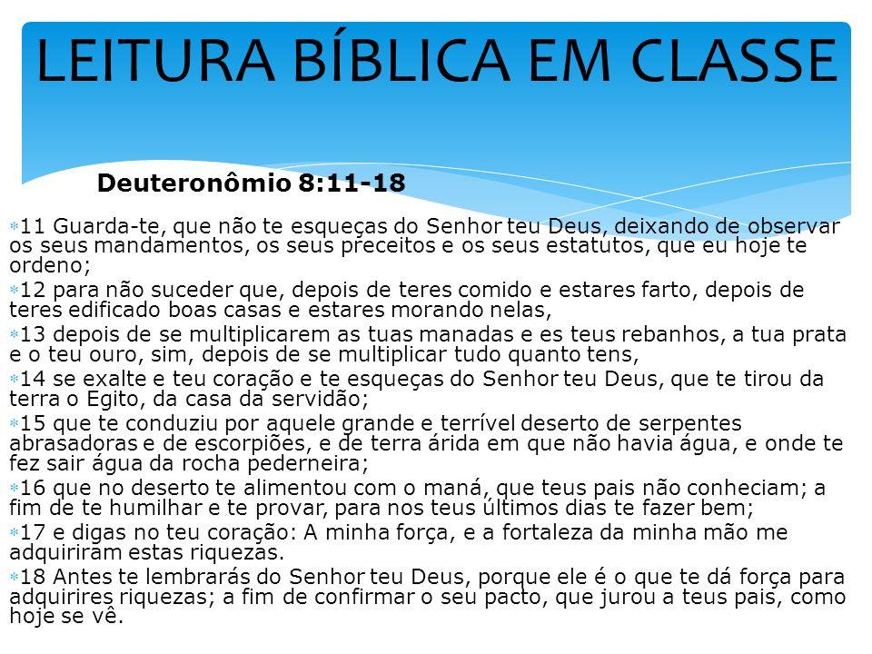 LEITURA BÍBLICA EM CLASSE Deuteronômio 8:11-18 11 Guarda-te, que não te esqueças do Senhor teu Deus, deixando de observar os seus mandamentos, os seus