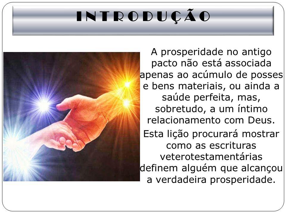 I N T R O D U Ç Ã O A prosperidade no antigo pacto não está associada apenas ao acúmulo de posses e bens materiais, ou ainda a saúde perfeita, mas, so