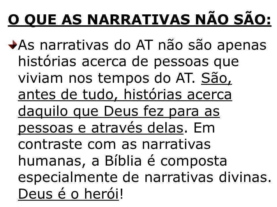 O QUE AS NARRATIVAS NÃO SÃO: As narrativas do AT não são apenas histórias acerca de pessoas que viviam nos tempos do AT. São, antes de tudo, histórias