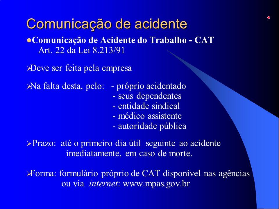 Comunicação de acidente Comunicação de Acidente do Trabalho - CAT Art. 22 da Lei 8.213/91 Deve ser feita pela empresa Na falta desta, pelo: - próprio