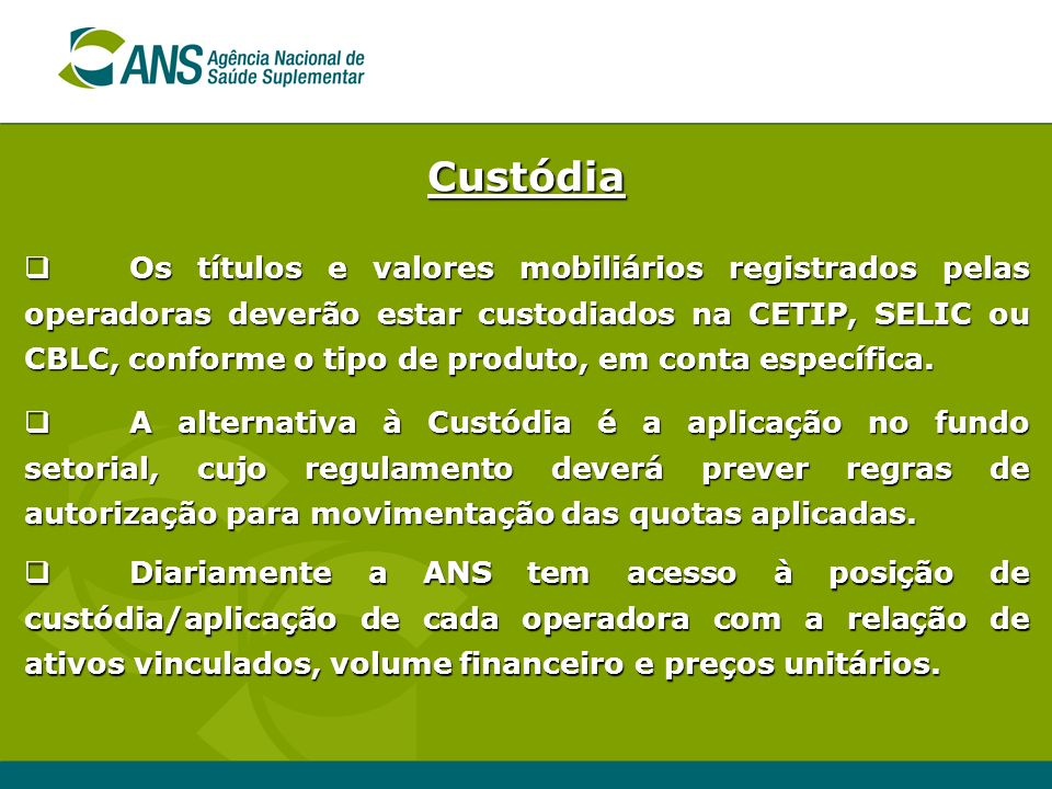Custódia Os títulos e valores mobiliários registrados pelas operadoras deverão estar custodiados na CETIP, SELIC ou CBLC, conforme o tipo de produto,