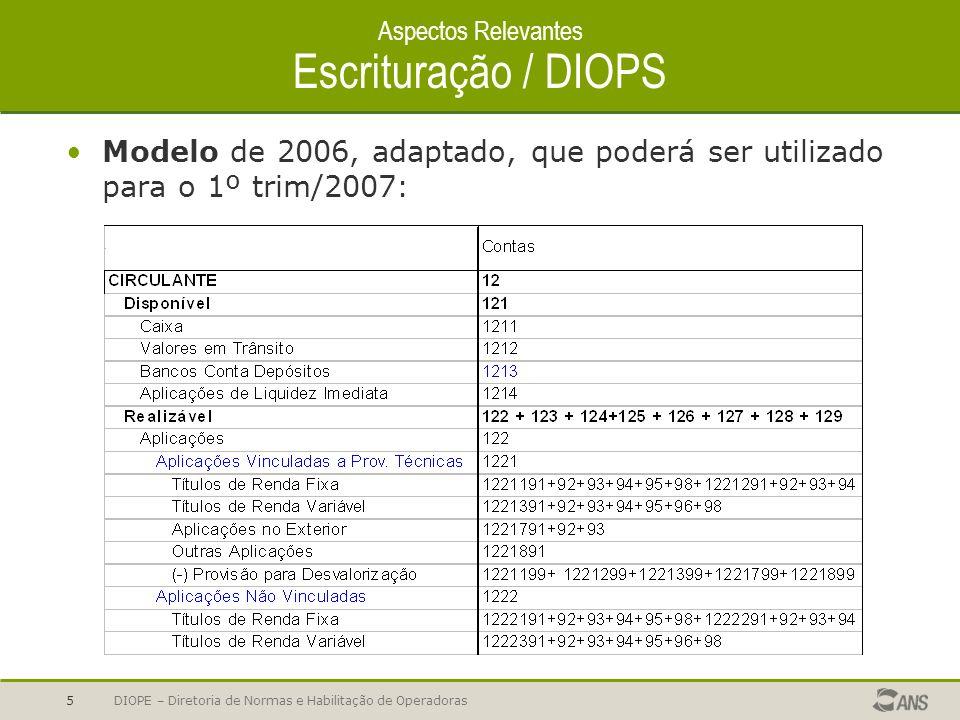 DIOPE – Diretoria de Normas e Habilitação de Operadoras6 Aspectos Relevantes Escrituração / DIOPS Onde encontrar os novos sistemas para 2007: DIOPS 2007 (opcional para 1º trim/07) www.ans.gov.brwww.ans.gov.br > operadoras > informações cadastrais e contábeis > diops > baixar arquivos > DIOPS 2007 DIOPS / XML http://www.ans.gov.br/portal/site/perfil_operadoras/diops_xsd.asp e www.ans.gov.brwww.ans.gov.br > operadoras > informações cadastrais e contábeis > diops > baixar arquivos> DIOPS XML a ser disponibilizado