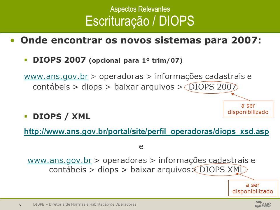 DIOPE – Diretoria de Normas e Habilitação de Operadoras6 Aspectos Relevantes Escrituração / DIOPS Onde encontrar os novos sistemas para 2007: DIOPS 20