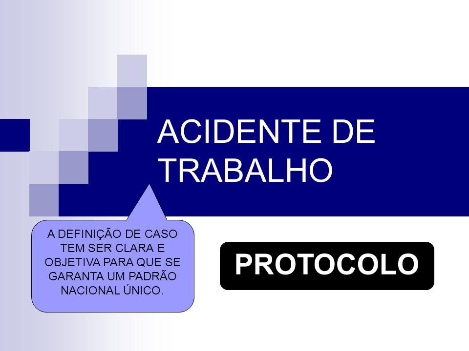 ACIDENTE DE TRABALHO A DEFINIÇÃO DE CASO TEM SER CLARA E OBJETIVA PARA QUE SE GARANTA UM PADRÃO NACIONAL ÚNICO. PROTOCOLO