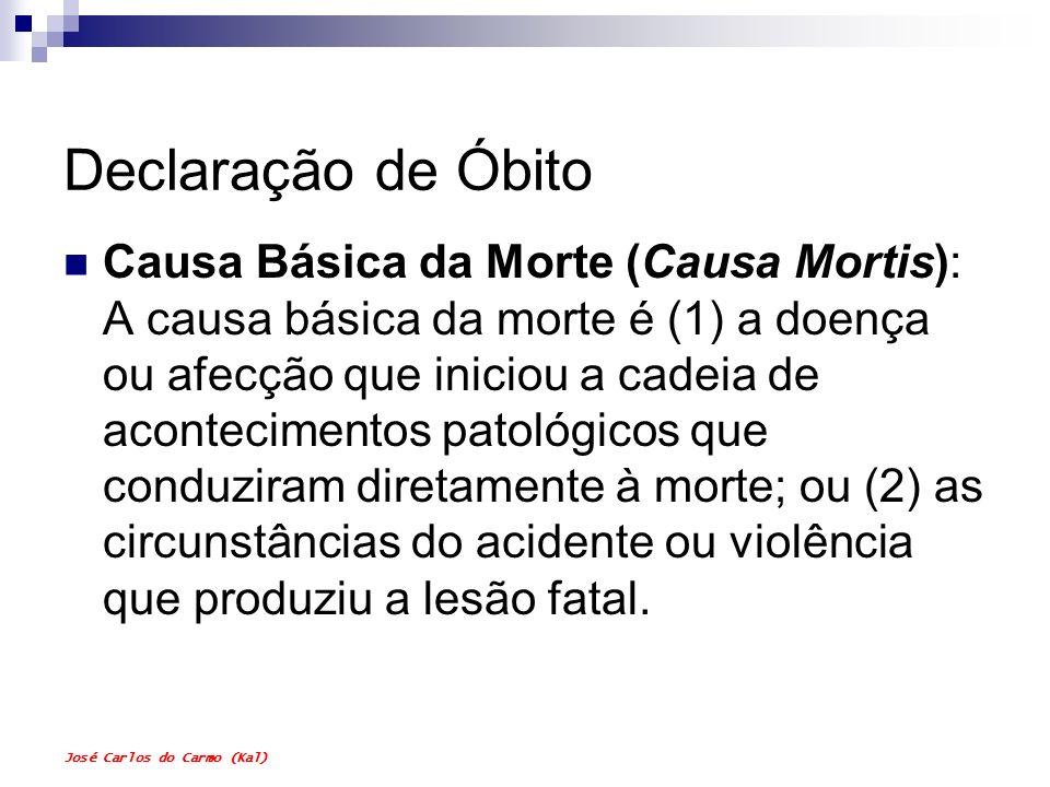 José Carlos do Carmo (Kal) Declaração de Óbito Causa Imediata da Morte: A causa imediata da morte é a doença, lesão ou complicação que ocorreu próximo ao momento da morte (afecção mais recente), geralmente desencadeada pela Causa Básica da Morte (afecção mais antiga).