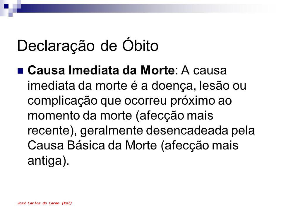 José Carlos do Carmo (Kal) Declaração de Óbito Causa Imediata da Morte: A causa imediata da morte é a doença, lesão ou complicação que ocorreu próximo
