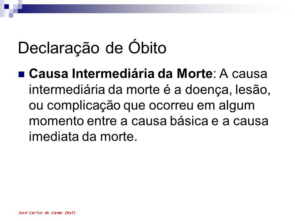 José Carlos do Carmo (Kal) Declaração de Óbito Causa Intermediária da Morte: A causa intermediária da morte é a doença, lesão, ou complicação que ocor