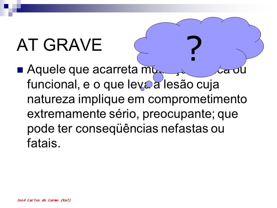 José Carlos do Carmo (Kal) AT GRAVE Aquele que acarreta mutilação, física ou funcional, e o que leva a lesão cuja natureza implique em comprometimento