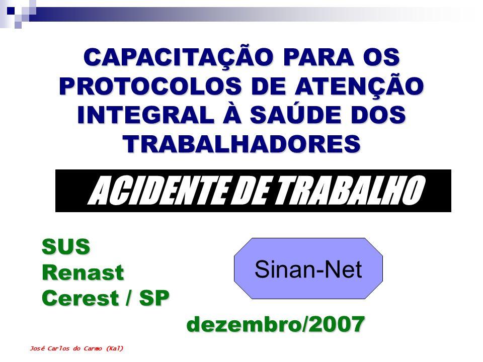 José Carlos do Carmo (Kal) SUS Renast Cerest / SP dezembro/2007 CAPACITAÇÃO PARA OS PROTOCOLOS DE ATENÇÃO INTEGRAL À SAÚDE DOS TRABALHADORES ACIDENTE