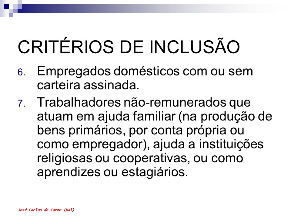 José Carlos do Carmo (Kal) CRITÉRIOS DE INCLUSÃO 6. Empregados domésticos com ou sem carteira assinada. 7. Trabalhadores não-remunerados que atuam em