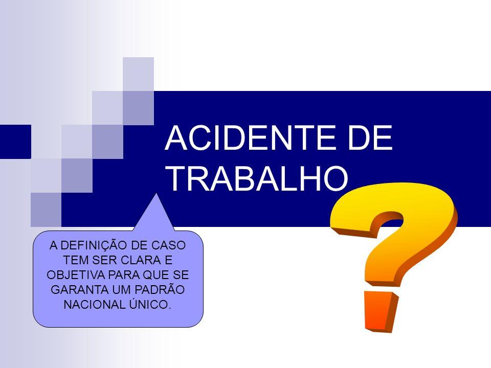 ACIDENTE DE TRABALHO A DEFINIÇÃO DE CASO TEM SER CLARA E OBJETIVA PARA QUE SE GARANTA UM PADRÃO NACIONAL ÚNICO.