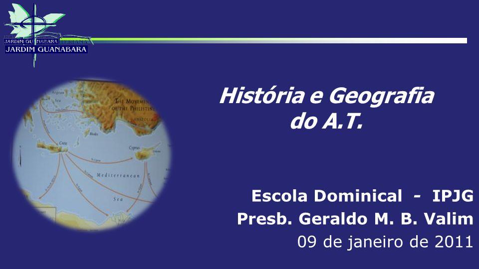 História e Geografia do A.T. Escola Dominical - IPJG Presb. Geraldo M. B. Valim 09 de janeiro de 2011