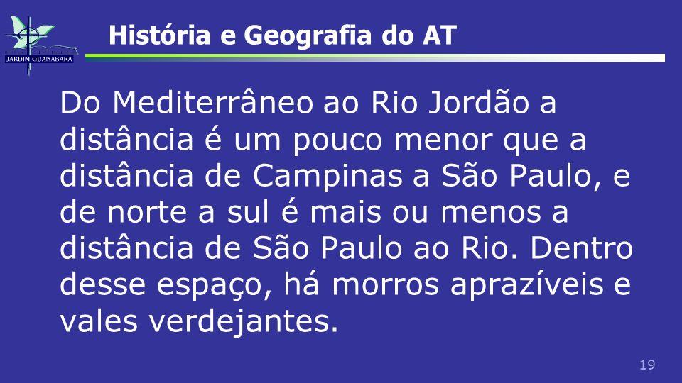 19 História e Geografia do AT Do Mediterrâneo ao Rio Jordão a distância é um pouco menor que a distância de Campinas a São Paulo, e de norte a sul é m