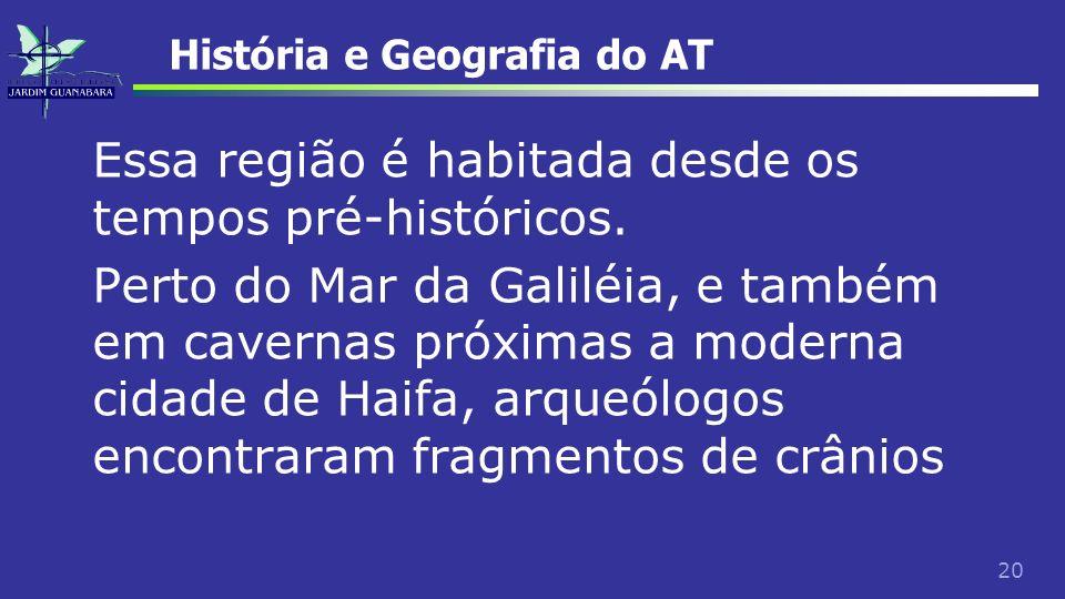 20 História e Geografia do AT Essa região é habitada desde os tempos pré-históricos. Perto do Mar da Galiléia, e também em cavernas próximas a moderna