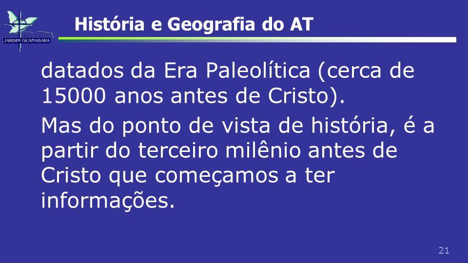 21 História e Geografia do AT datados da Era Paleolítica (cerca de 15000 anos antes de Cristo). Mas do ponto de vista de história, é a partir do terce