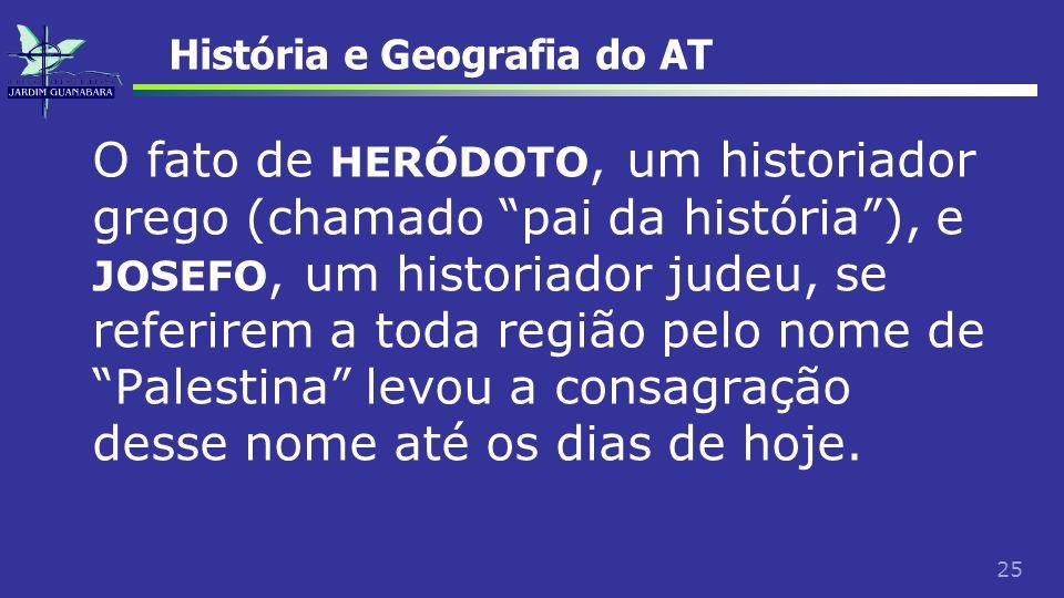 25 História e Geografia do AT O fato de HERÓDOTO, um historiador grego (chamado pai da história), e JOSEFO, um historiador judeu, se referirem a toda