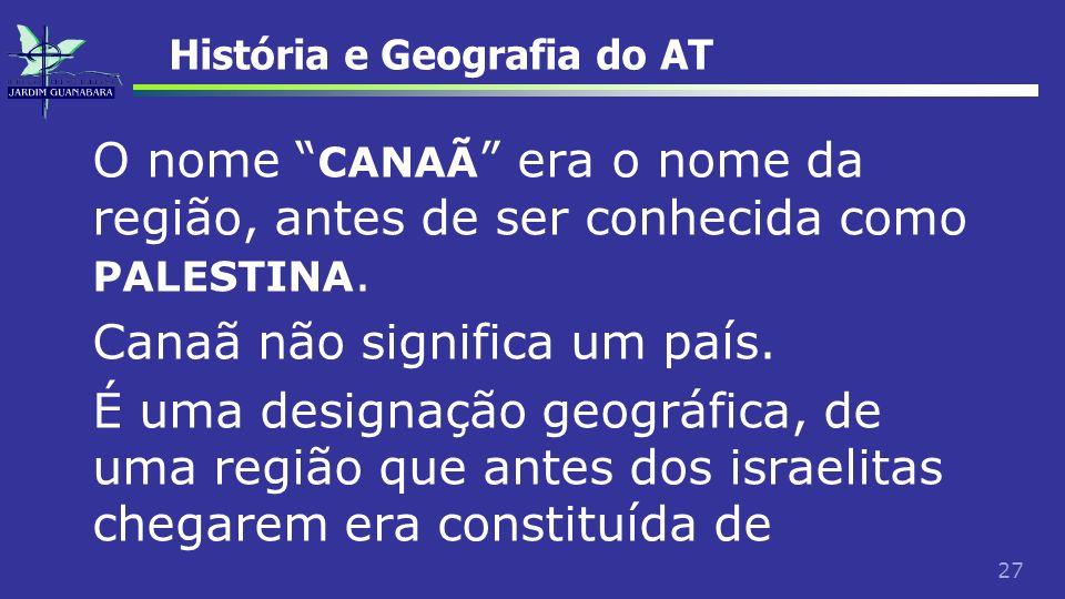 27 História e Geografia do AT O nome CANAÃ era o nome da região, antes de ser conhecida como PALESTINA. Canaã não significa um país. É uma designação