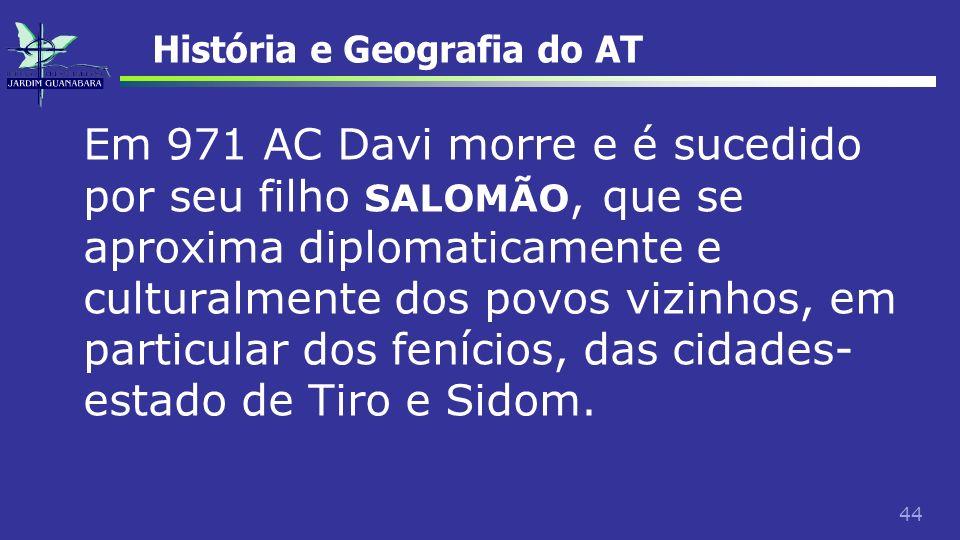 44 História e Geografia do AT Em 971 AC Davi morre e é sucedido por seu filho SALOMÃO, que se aproxima diplomaticamente e culturalmente dos povos vizi