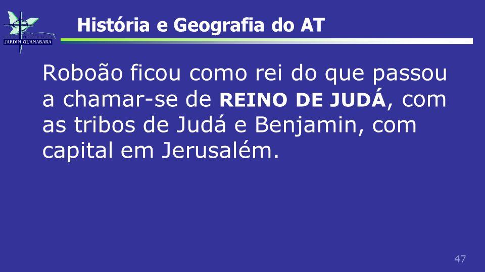 47 História e Geografia do AT Roboão ficou como rei do que passou a chamar-se de REINO DE JUDÁ, com as tribos de Judá e Benjamin, com capital em Jerus