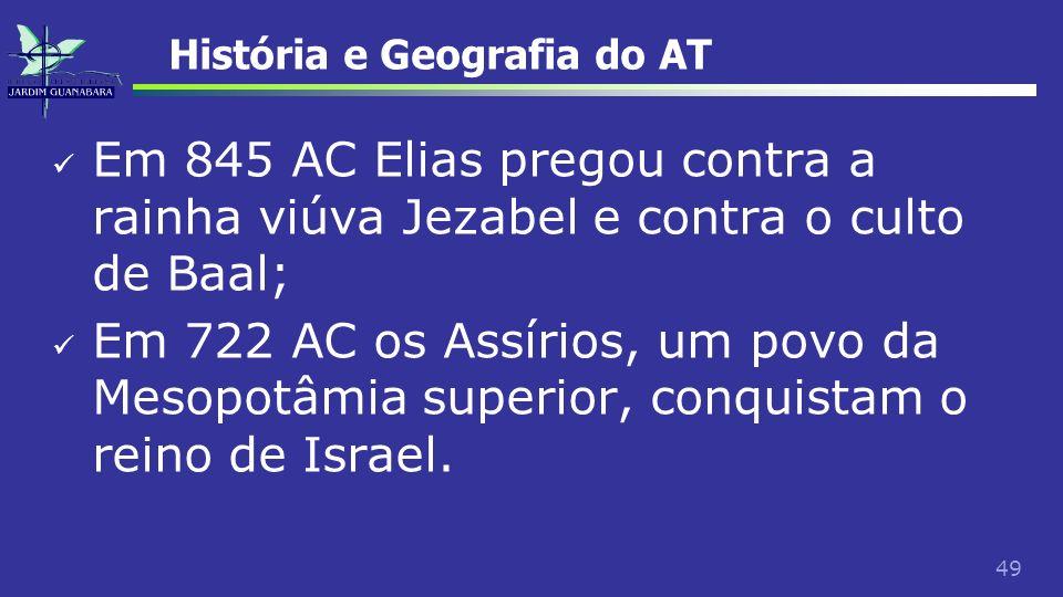 49 História e Geografia do AT Em 845 AC Elias pregou contra a rainha viúva Jezabel e contra o culto de Baal; Em 722 AC os Assírios, um povo da Mesopot