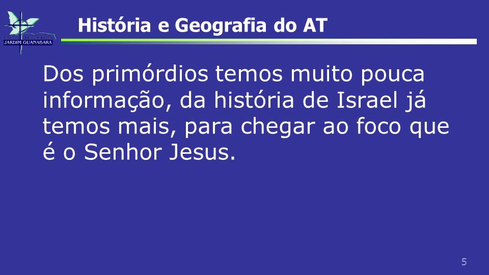 5 História e Geografia do AT Dos primórdios temos muito pouca informação, da história de Israel já temos mais, para chegar ao foco que é o Senhor Jesu