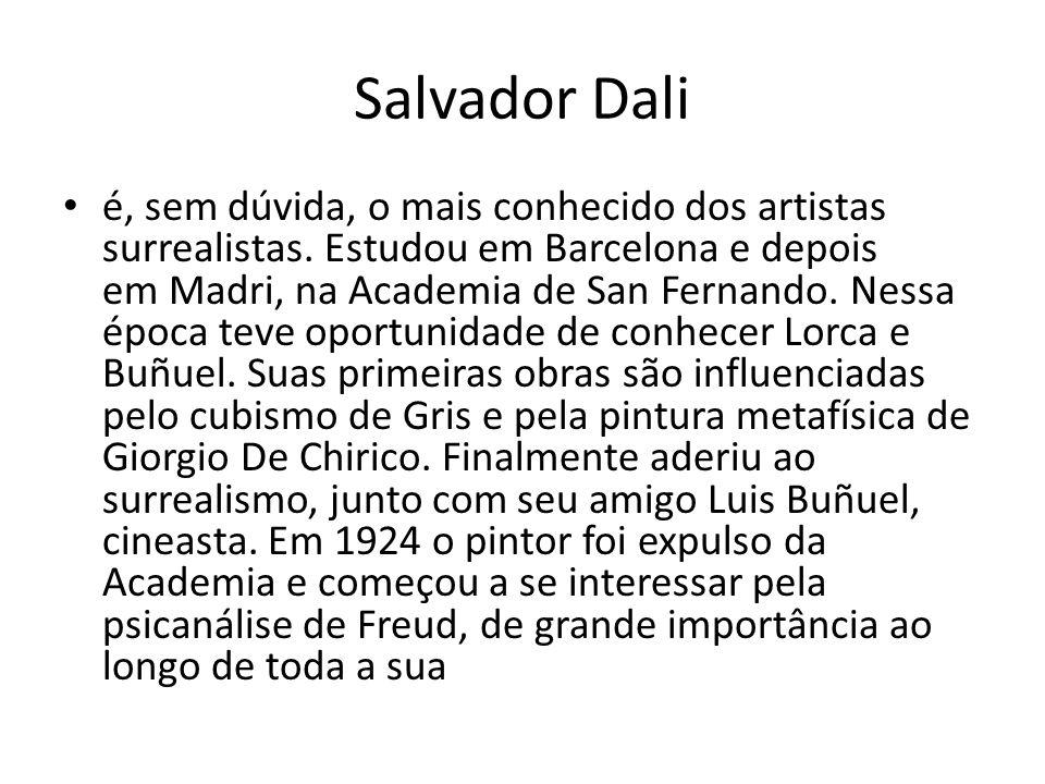 Salvador Dali é, sem dúvida, o mais conhecido dos artistas surrealistas. Estudou em Barcelona e depois em Madri, na Academia de San Fernando. Nessa ép