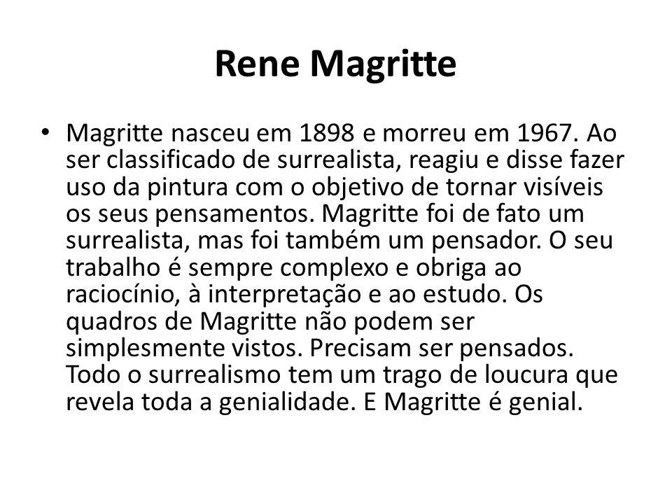 Rene Magritte Magritte nasceu em 1898 e morreu em 1967. Ao ser classificado de surrealista, reagiu e disse fazer uso da pintura com o objetivo de torn