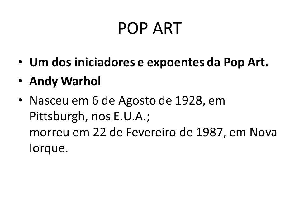 POP ART Um dos iniciadores e expoentes da Pop Art. Andy Warhol Nasceu em 6 de Agosto de 1928, em Pittsburgh, nos E.U.A.; morreu em 22 de Fevereiro de