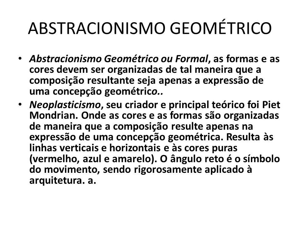 ABSTRACIONISMO GEOMÉTRICO Abstracionismo Geométrico ou Formal, as formas e as cores devem ser organizadas de tal maneira que a composição resultante s