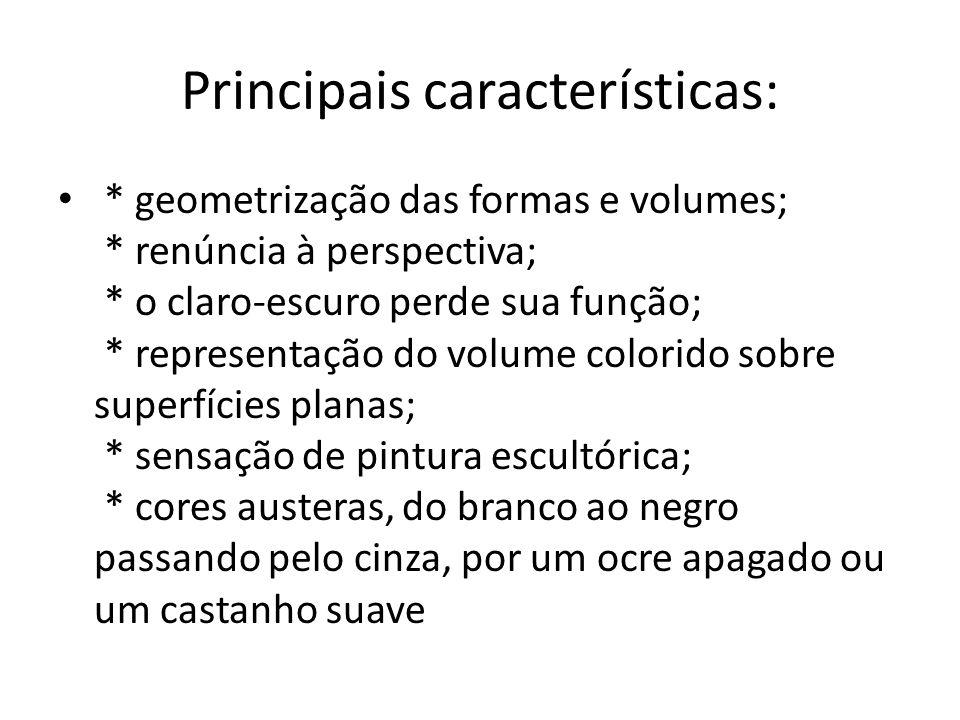 Principais características: * geometrização das formas e volumes; * renúncia à perspectiva; * o claro-escuro perde sua função; * representação do volu